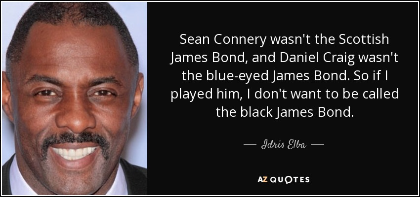 Sean Connery wasn't the Scottish James Bond, and Daniel Craig wasn't the blue-eyed James Bond. So if I played him, I don't want to be called the black James Bond. - Idris Elba