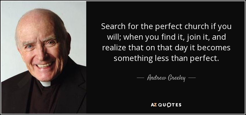 Search for the perfect church if you will; when you find it, join it, and realize that on that day it becomes something less than perfect. - Andrew Greeley