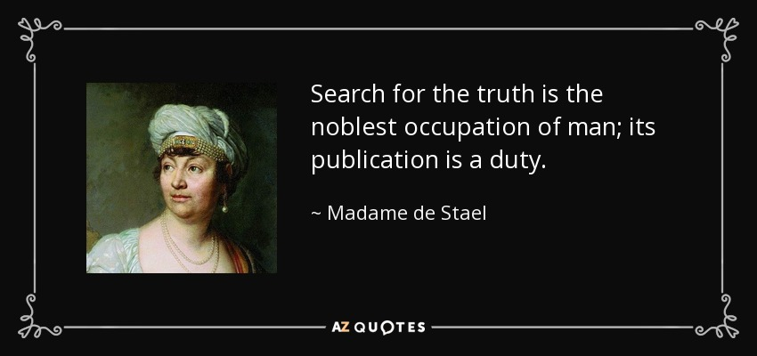 Search for the truth is the noblest occupation of man; its publication is a duty. - Madame de Stael