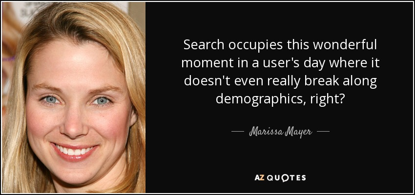 Search occupies this wonderful moment in a user's day where it doesn't even really break along demographics, right? - Marissa Mayer