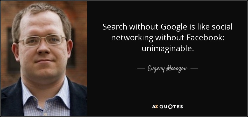 Search without Google is like social networking without Facebook: unimaginable. - Evgeny Morozov
