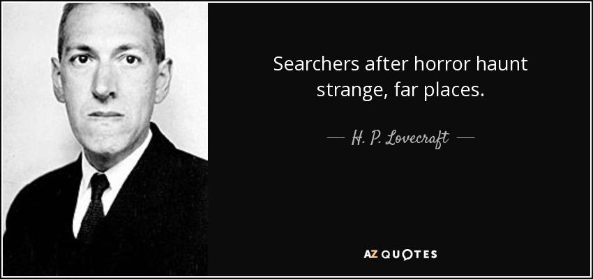 Searchers after horror haunt strange, far places. - H. P. Lovecraft