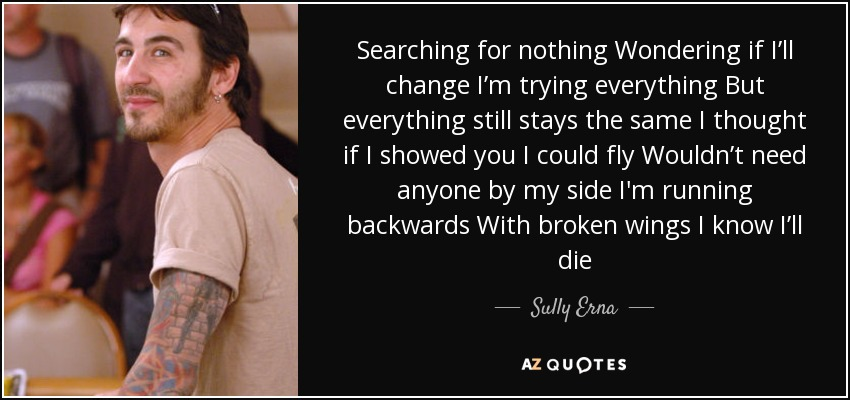 Searching for nothing Wondering if I'll change I'm trying everything But everything still stays the same I thought if I showed you I could fly Wouldn't need anyone by my side I'm running backwards With broken wings I know I'll die - Sully Erna