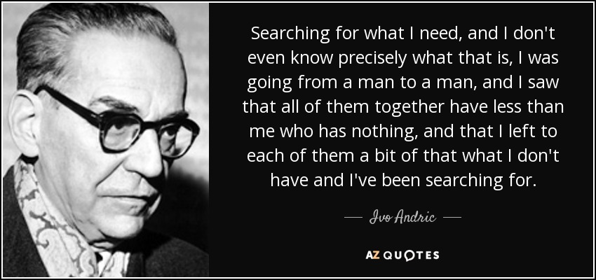 Searching for what I need, and I don't even know precisely what that is, I was going from a man to a man, and I saw that all of them together have less than me who has nothing, and that I left to each of them a bit of that what I don't have and I've been searching for. - Ivo Andric