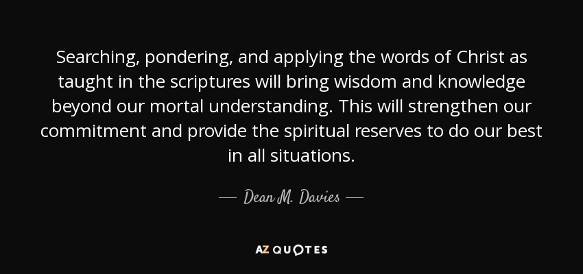 Searching, pondering, and applying the words of Christ as taught in the scriptures will bring wisdom and knowledge beyond our mortal understanding. This will strengthen our commitment and provide the spiritual reserves to do our best in all situations. - Dean M. Davies