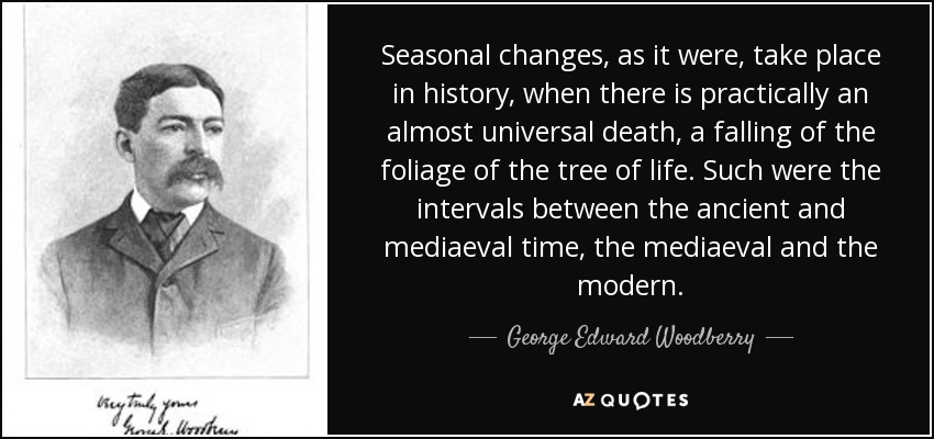 Seasonal changes, as it were, take place in history, when there is practically an almost universal death, a falling of the foliage of the tree of life. Such were the intervals between the ancient and mediaeval time, the mediaeval and the modern. - George Edward Woodberry