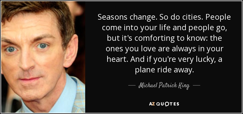 Seasons change. So do cities. People come into your life and people go, but it's comforting to know: the ones you love are always in your heart. And if you're very lucky, a plane ride away. - Michael Patrick King