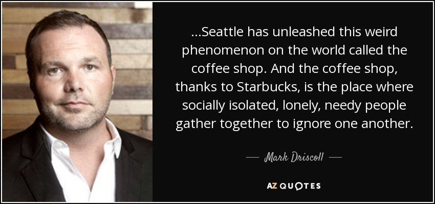 ...Seattle has unleashed this weird phenomenon on the world called the coffee shop. And the coffee shop, thanks to Starbucks, is the place where socially isolated, lonely, needy people gather together to ignore one another. - Mark Driscoll