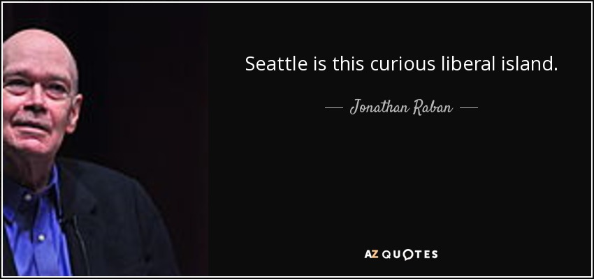 Seattle is this curious liberal island. - Jonathan Raban