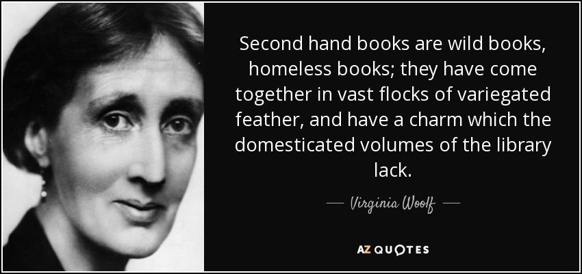 Second hand books are wild books, homeless books; they have come together in vast flocks of variegated feather, and have a charm which the domesticated volumes of the library lack. - Virginia Woolf