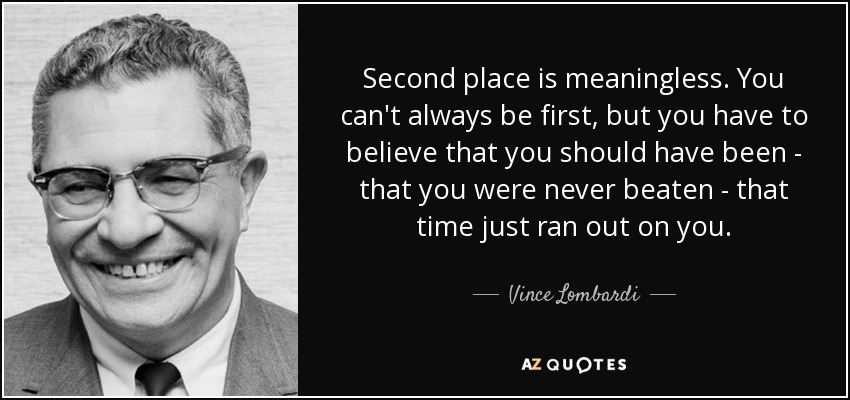 Second place is meaningless. You can't always be first, but you have to believe that you should have been - that you were never beaten - that time just ran out on you. - Vince Lombardi