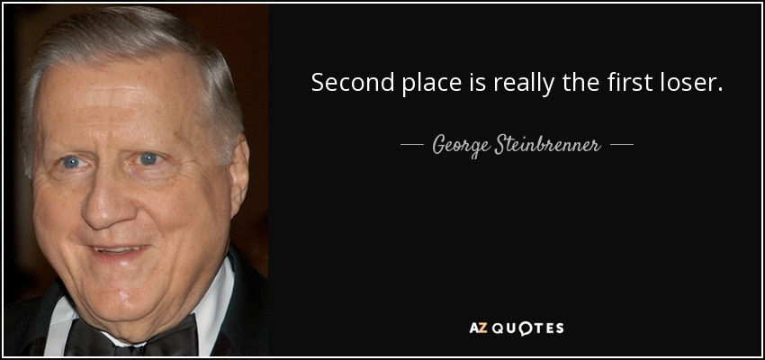 Second place is really the first loser. - George Steinbrenner