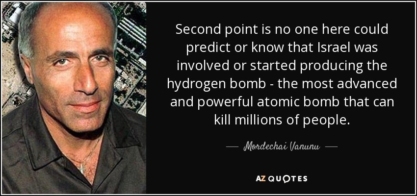 Second point is no one here could predict or know that Israel was involved or started producing the hydrogen bomb - the most advanced and powerful atomic bomb that can kill millions of people. - Mordechai Vanunu