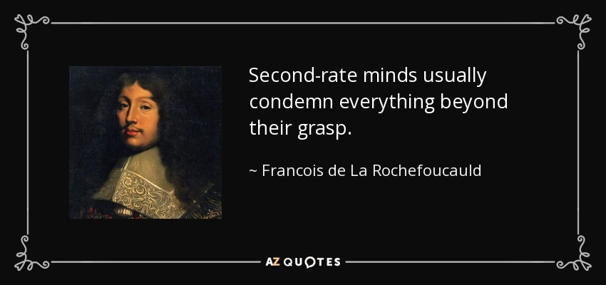 Second-rate minds usually condemn everything beyond their grasp. - Francois de La Rochefoucauld