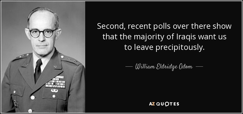 Second, recent polls over there show that the majority of Iraqis want us to leave precipitously. - William Eldridge Odom