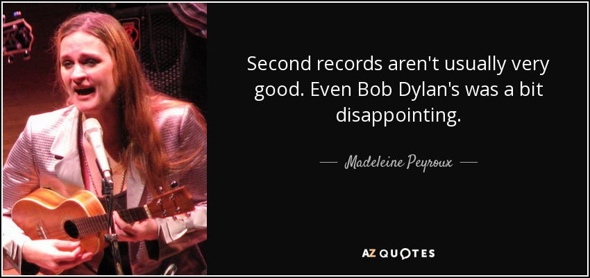 Second records aren't usually very good. Even Bob Dylan's was a bit disappointing. - Madeleine Peyroux