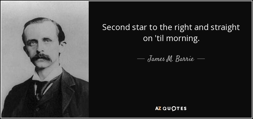 Second star to the right and straight on 'til morning. - James M. Barrie