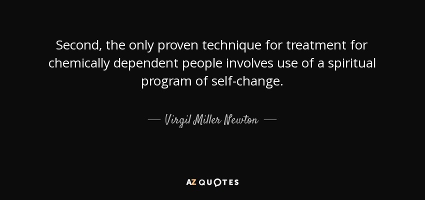 Second, the only proven technique for treatment for chemically dependent people involves use of a spiritual program of self-change. - Virgil Miller Newton