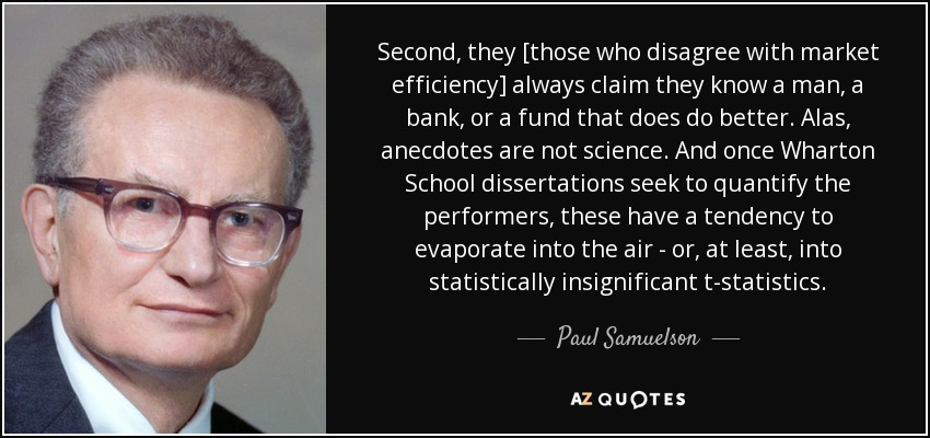Second, they [those who disagree with market efficiency] always claim they know a man, a bank, or a fund that does do better. Alas, anecdotes are not science. And once Wharton School dissertations seek to quantify the performers, these have a tendency to evaporate into the air - or, at least, into statistically insignificant t-statistics. - Paul Samuelson