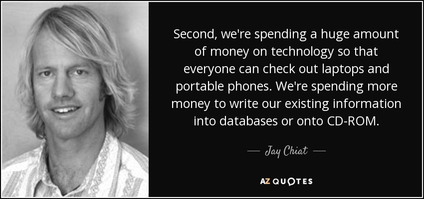 Second, we're spending a huge amount of money on technology so that everyone can check out laptops and portable phones. We're spending more money to write our existing information into databases or onto CD-ROM. - Jay Chiat