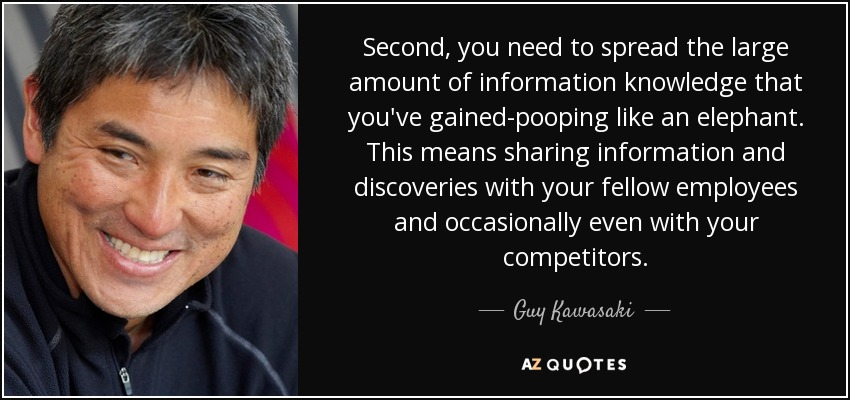 Second, you need to spread the large amount of information knowledge that you've gained-pooping like an elephant. This means sharing information and discoveries with your fellow employees and occasionally even with your competitors. - Guy Kawasaki