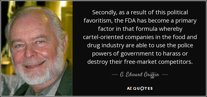 Secondly, as a result of this political favoritism, the FDA has become a primary factor in that formula whereby cartel-oriented companies in the food and drug industry are able to use the police powers of government to harass or destroy their free-market competitors. - G. Edward Griffin