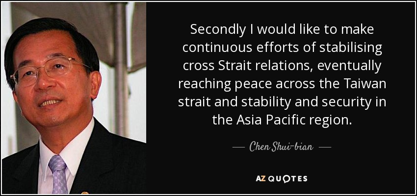 Secondly I would like to make continuous efforts of stabilising cross Strait relations, eventually reaching peace across the Taiwan strait and stability and security in the Asia Pacific region. - Chen Shui-bian