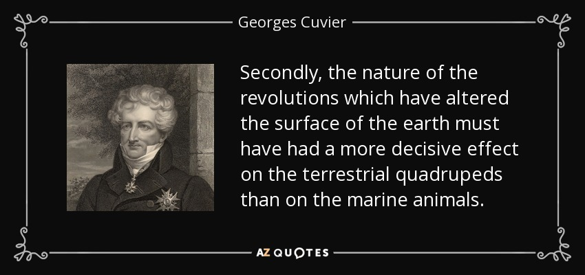 Secondly, the nature of the revolutions which have altered the surface of the earth must have had a more decisive effect on the terrestrial quadrupeds than on the marine animals. - Georges Cuvier