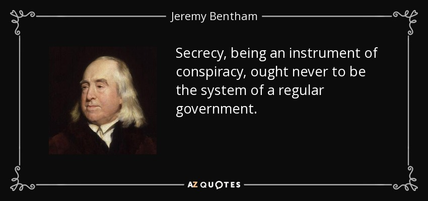Secrecy, being an instrument of conspiracy, ought never to be the system of a regular government. - Jeremy Bentham