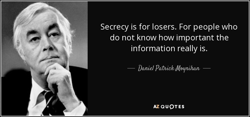 Secrecy is for losers. For people who do not know how important the information really is. - Daniel Patrick Moynihan