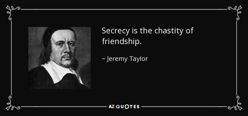 Secrecy is the chastity of friendship. - Jeremy Taylor