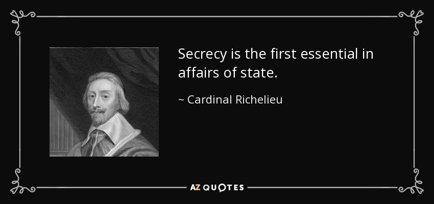 Secrecy is the first essential in affairs of state. - Cardinal Richelieu