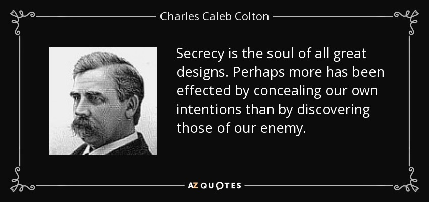 Secrecy is the soul of all great designs. Perhaps more has been effected by concealing our own intentions than by discovering those of our enemy. - Charles Caleb Colton