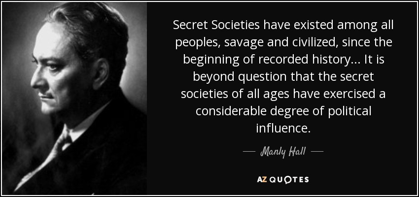 Secret Societies have existed among all peoples, savage and civilized, since the beginning of recorded history... It is beyond question that the secret societies of all ages have exercised a considerable degree of political influence. - Manly Hall