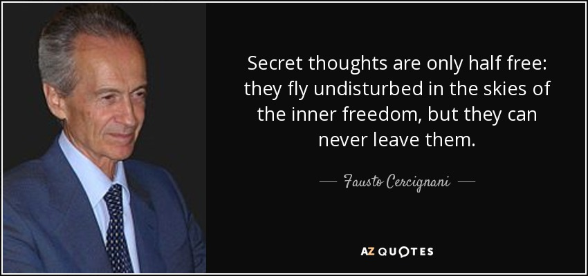 Secret thoughts are only half free: they fly undisturbed in the skies of the inner freedom, but they can never leave them. - Fausto Cercignani