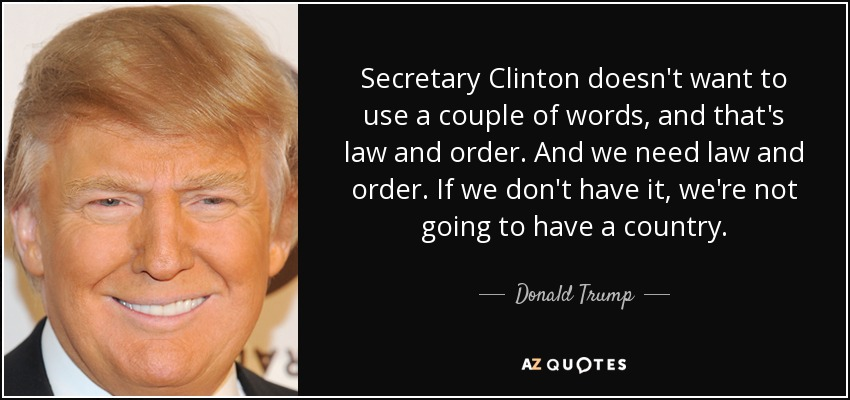 Secretary Clinton doesn't want to use a couple of words, and that's law and order. And we need law and order. If we don't have it, we're not going to have a country. - Donald Trump
