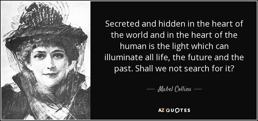Secreted and hidden in the heart of the world and in the heart of the human is the light which can illuminate all life, the future and the past. Shall we not search for it? - Mabel Collins
