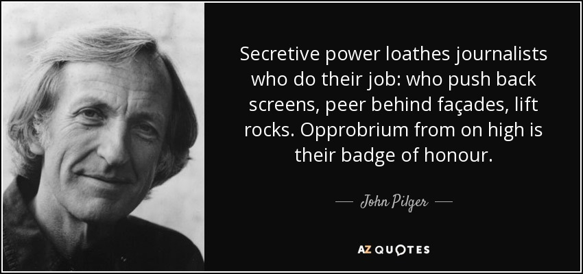 Secretive power loathes journalists who do their job: who push back screens, peer behind façades, lift rocks. Opprobrium from on high is their badge of honour. - John Pilger