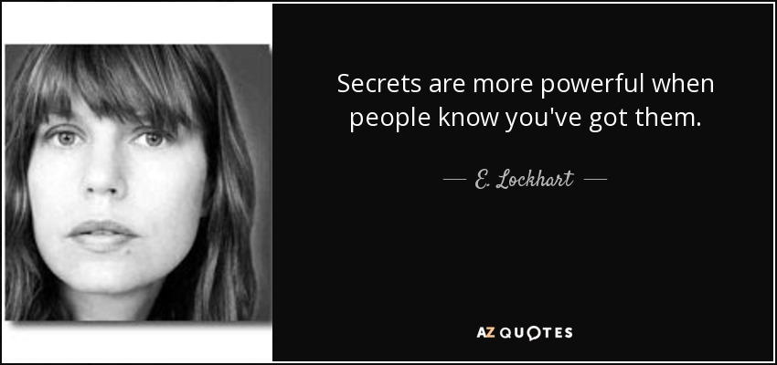 Secrets are more powerful when people know you've got them. - E. Lockhart