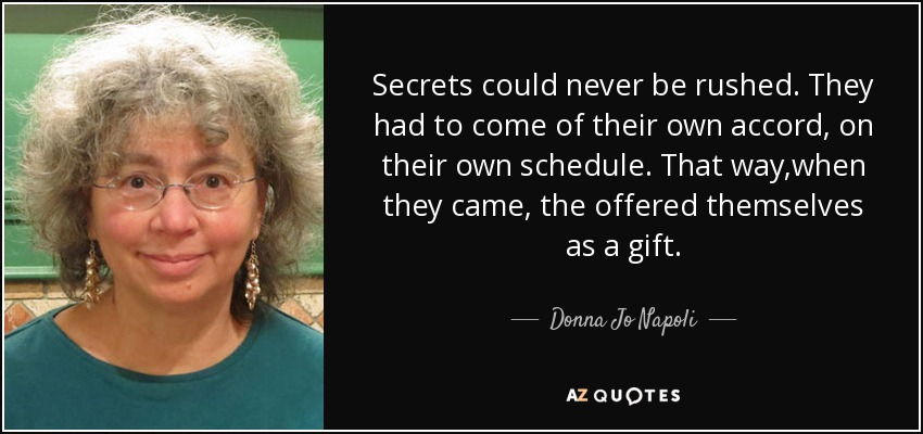 Secrets could never be rushed. They had to come of their own accord, on their own schedule. That way ,when they came , the offered themselves as a gift. - Donna Jo Napoli