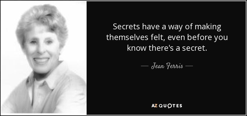Secrets have a way of making themselves felt, even before you know there's a secret. - Jean Ferris