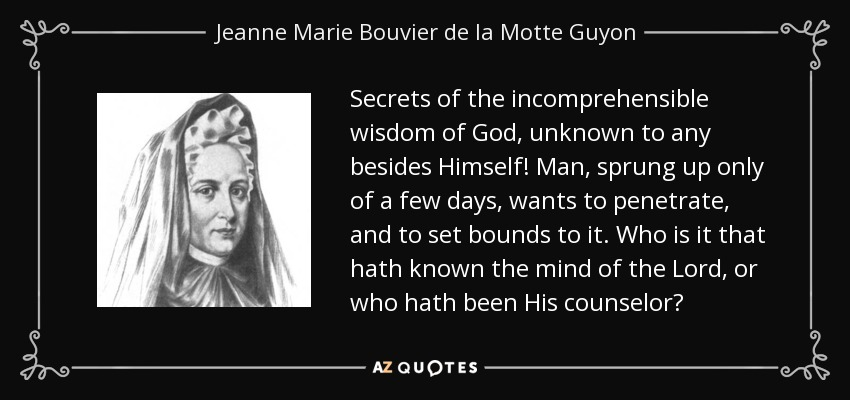 Secrets of the incomprehensible wisdom of God, unknown to any besides Himself! Man, sprung up only of a few days, wants to penetrate, and to set bounds to it. Who is it that hath known the mind of the Lord, or who hath been His counselor? - Jeanne Marie Bouvier de la Motte Guyon