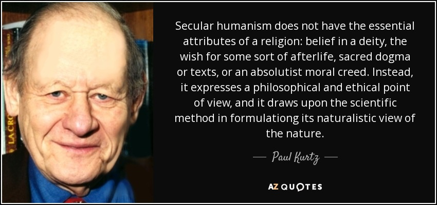 Secular humanism does not have the essential attributes of a religion: belief in a deity, the wish for some sort of afterlife, sacred dogma or texts, or an absolutist moral creed. Instead, it expresses a philosophical and ethical point of view, and it draws upon the scientific method in formulationg its naturalistic view of the nature. - Paul Kurtz