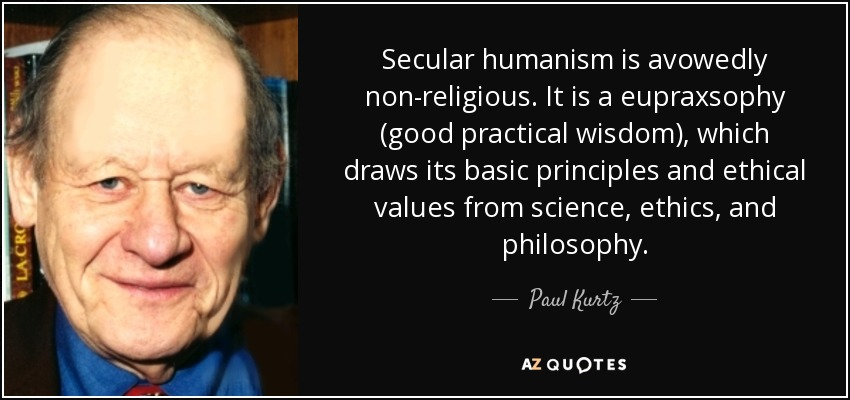 Secular humanism is avowedly non-religious. It is a eupraxsophy (good practical wisdom), which draws its basic principles and ethical values from science, ethics, and philosophy. - Paul Kurtz