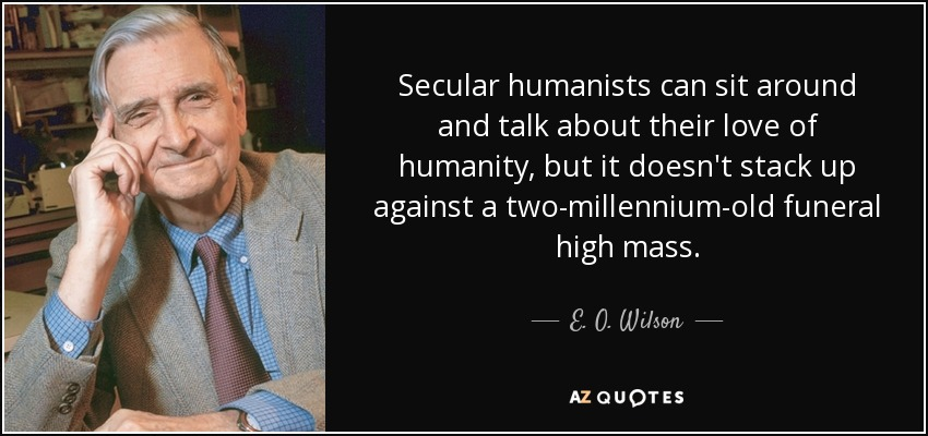 Secular humanists can sit around and talk about their love of humanity, but it doesn't stack up against a two-millennium-old funeral high mass. - E. O. Wilson
