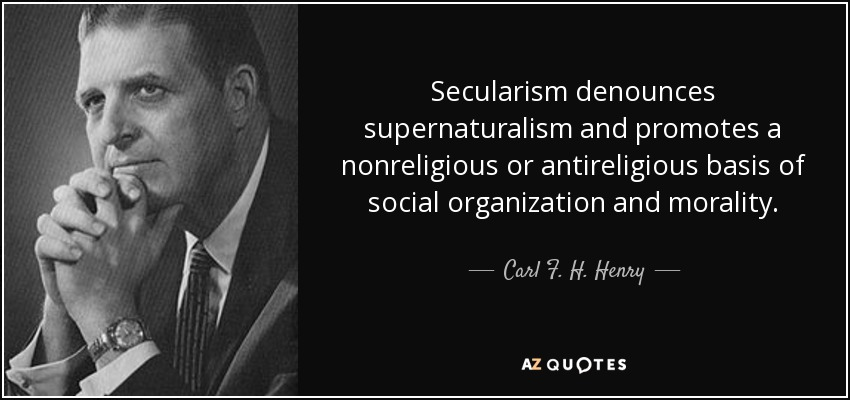 Secularism denounces supernaturalism and promotes a nonreligious or antireligious basis of social organization and morality. - Carl F. H. Henry
