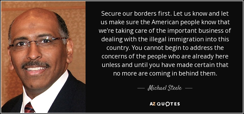 Secure our borders first. Let us know and let us make sure the American people know that we're taking care of the important business of dealing with the illegal immigration into this country. You cannot begin to address the concerns of the people who are already here unless and until you have made certain that no more are coming in behind them. - Michael Steele