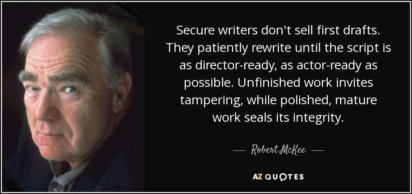 Secure writers don't sell first drafts. They patiently rewrite until the script is as director-ready, as actor-ready as possible. Unfinished work invites tampering, while polished, mature work seals its integrity. - Robert McKee