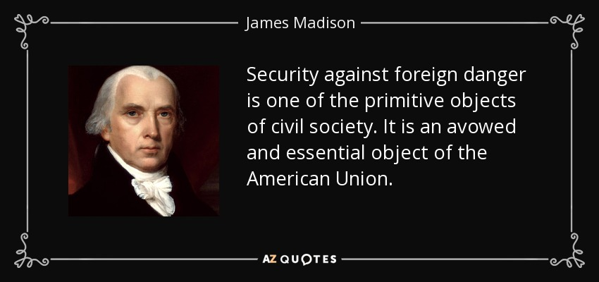 Security against foreign danger is one of the primitive objects of civil society. It is an avowed and essential object of the American Union. - James Madison