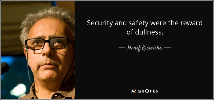Security and safety were the reward of dullness. - Hanif Kureishi
